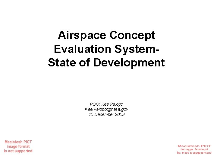 Airspace Concept Evaluation System. State of Development POC: Kee Palopo Kee. Palopo@nasa. gov 10