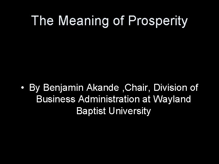The Meaning of Prosperity • By Benjamin Akande , Chair, Division of Business Administration