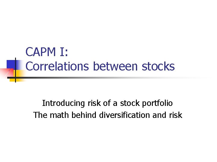 CAPM I: Correlations between stocks Introducing risk of a stock portfolio The math behind