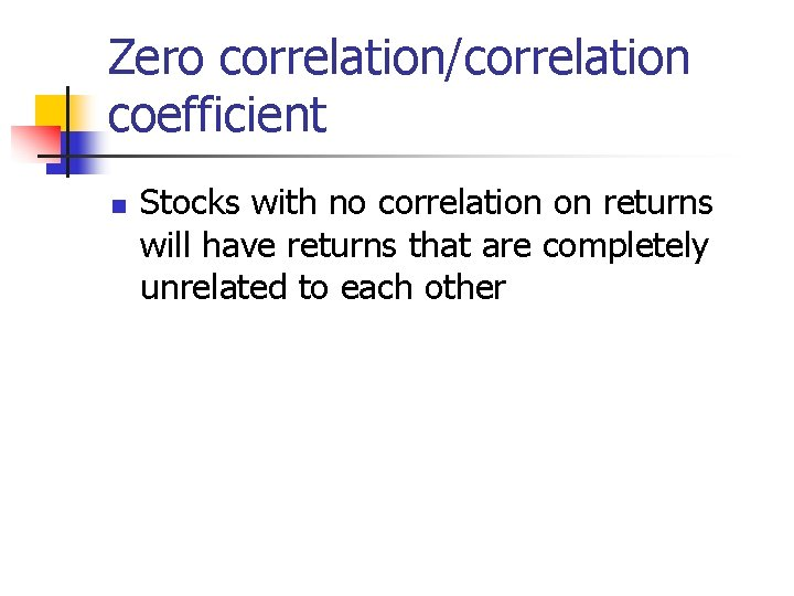 Zero correlation/correlation coefficient n Stocks with no correlation on returns will have returns that