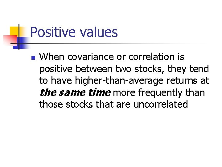 Positive values n When covariance or correlation is positive between two stocks, they tend