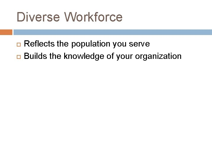 Diverse Workforce Reflects the population you serve Builds the knowledge of your organization