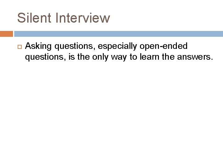 Silent Interview Asking questions, especially open-ended questions, is the only way to learn the