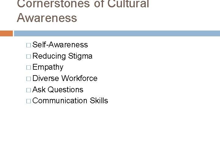 Cornerstones of Cultural Awareness � Self-Awareness � Reducing Stigma � Empathy � Diverse Workforce
