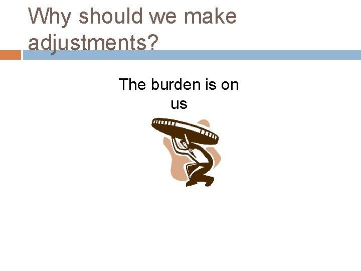 Why should we make adjustments? The burden is on us