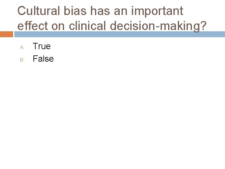 Cultural bias has an important effect on clinical decision-making? A. B. True False