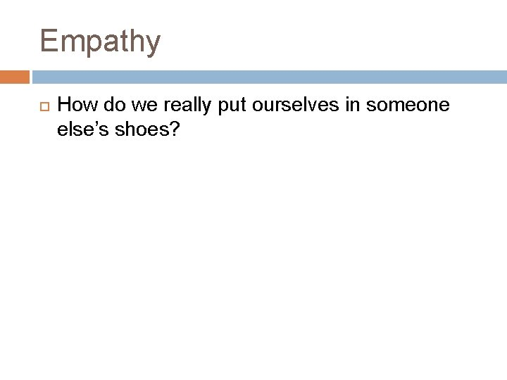 Empathy How do we really put ourselves in someone else's shoes?