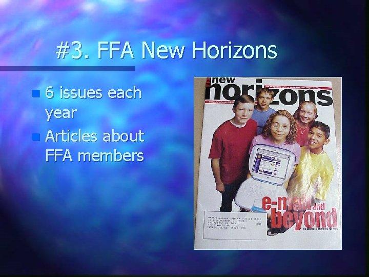 #3. FFA New Horizons 6 issues each year n Articles about FFA members n