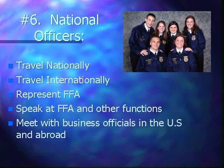 #6. National Officers: Travel Nationally n Travel Internationally n Represent FFA n Speak at