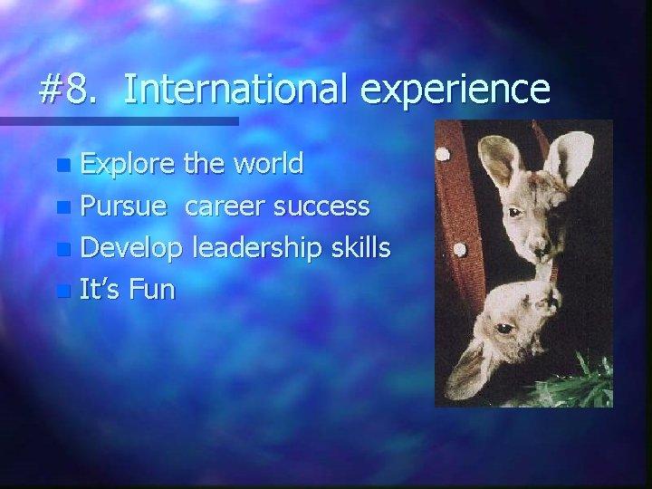 #8. International experience Explore the world n Pursue career success n Develop leadership skills
