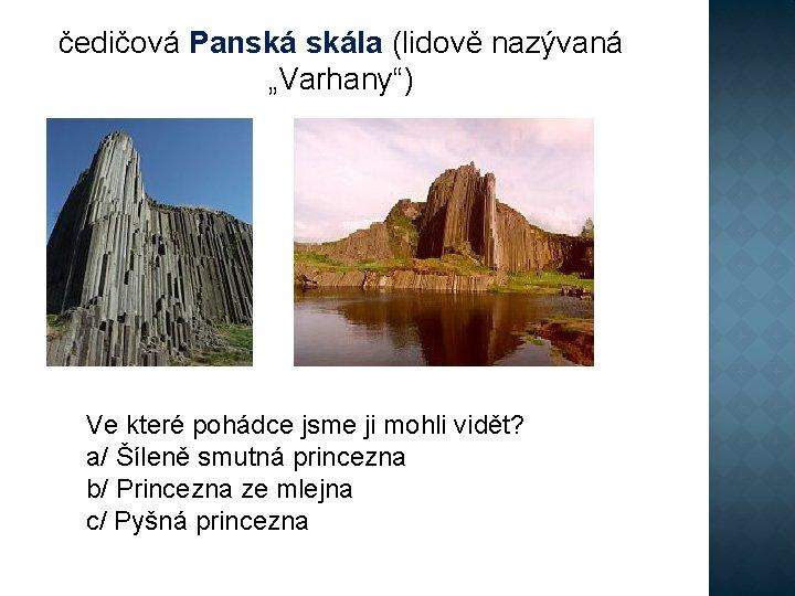 """čedičová Panská skála (lidově nazývaná """"Varhany"""") Ve které pohádce jsme ji mohli vidět? a/"""