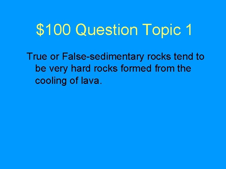 $100 Question Topic 1 True or False-sedimentary rocks tend to be very hard rocks