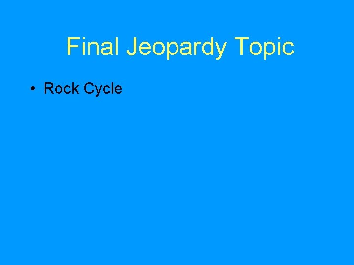 Final Jeopardy Topic • Rock Cycle