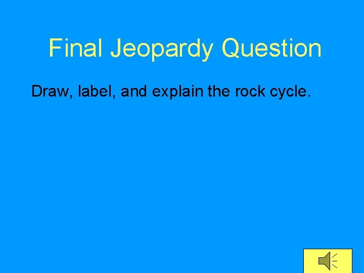 Final Jeopardy Question Draw, label, and explain the rock cycle.