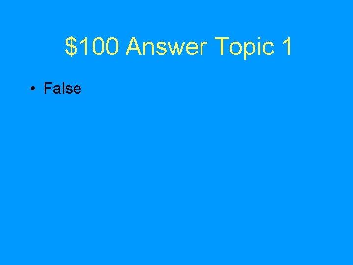 $100 Answer Topic 1 • False