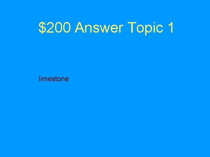 $200 Answer Topic 1 limestone