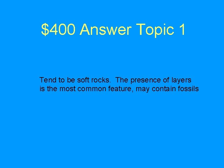 $400 Answer Topic 1 Tend to be soft rocks. The presence of layers is