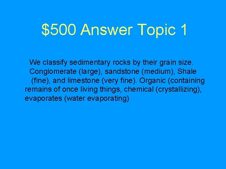 $500 Answer Topic 1 We classify sedimentary rocks by their grain size. Conglomerate (large),