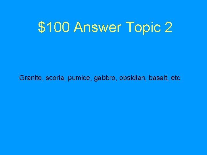 $100 Answer Topic 2 Granite, scoria, pumice, gabbro, obsidian, basalt, etc