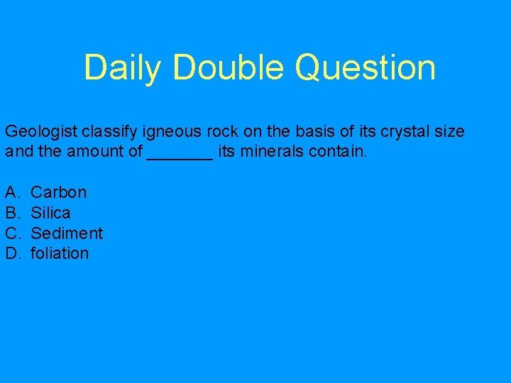 Daily Double Question Geologist classify igneous rock on the basis of its crystal size