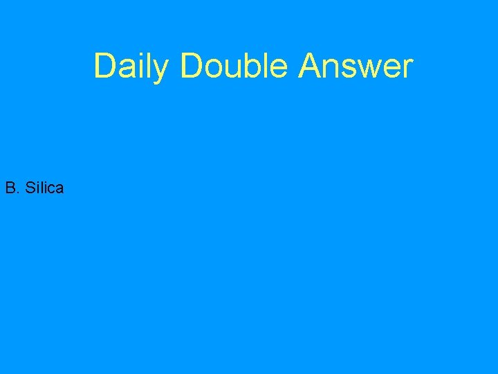 Daily Double Answer B. Silica