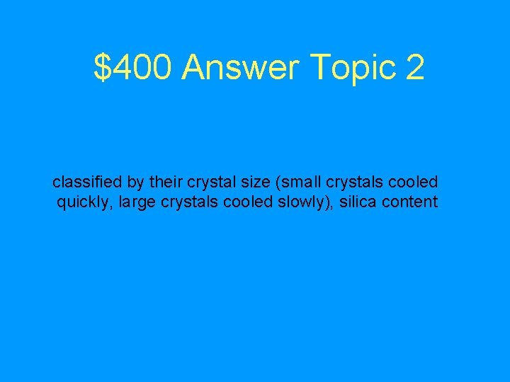 $400 Answer Topic 2 classified by their crystal size (small crystals cooled quickly, large