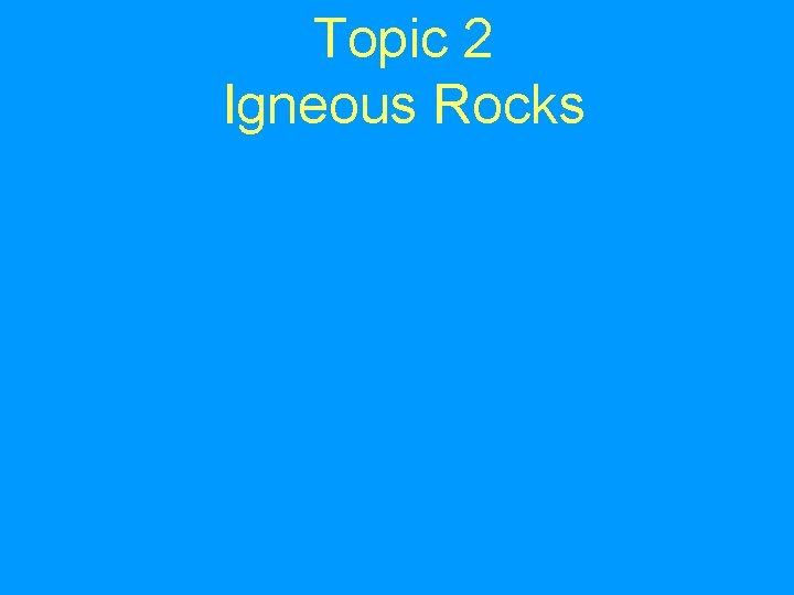 Topic 2 Igneous Rocks