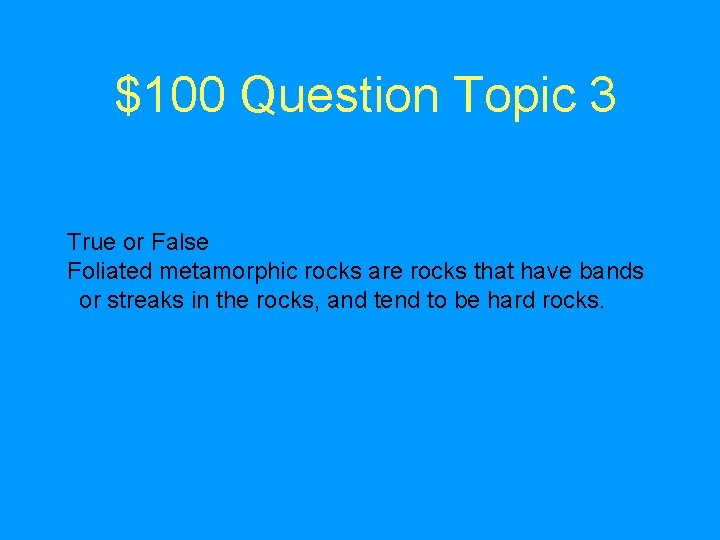$100 Question Topic 3 True or False Foliated metamorphic rocks are rocks that have