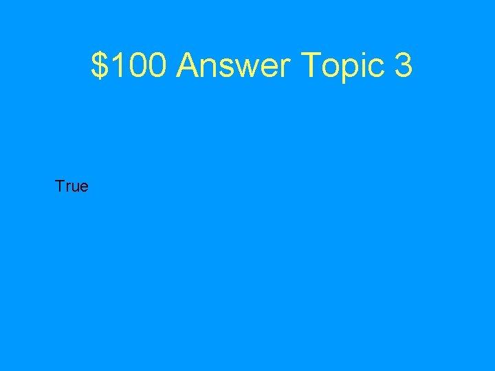 $100 Answer Topic 3 True
