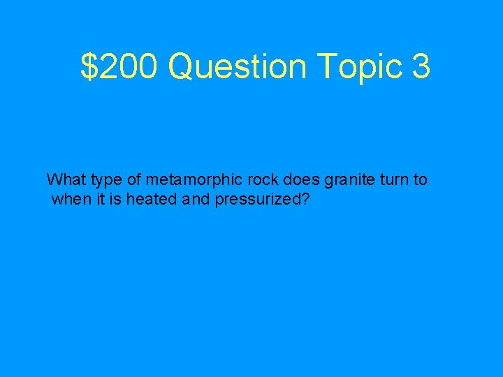 $200 Question Topic 3 What type of metamorphic rock does granite turn to when