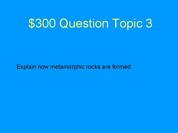 $300 Question Topic 3 Explain how metamorphic rocks are formed.