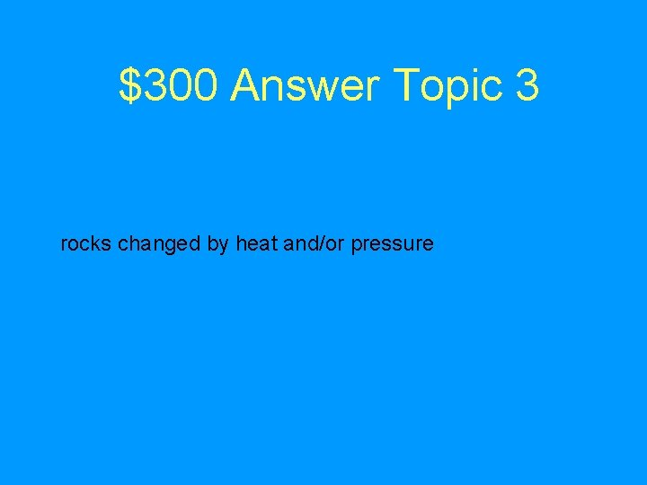 $300 Answer Topic 3 rocks changed by heat and/or pressure