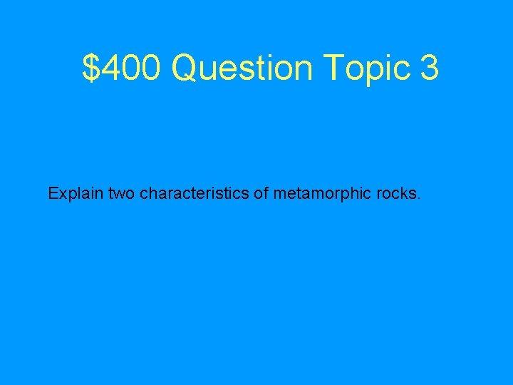 $400 Question Topic 3 Explain two characteristics of metamorphic rocks.