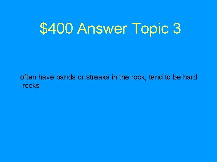 $400 Answer Topic 3 often have bands or streaks in the rock, tend to