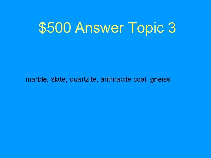 $500 Answer Topic 3 marble, slate, quartzite, anthracite coal, gneiss