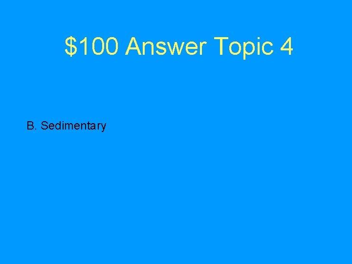 $100 Answer Topic 4 B. Sedimentary
