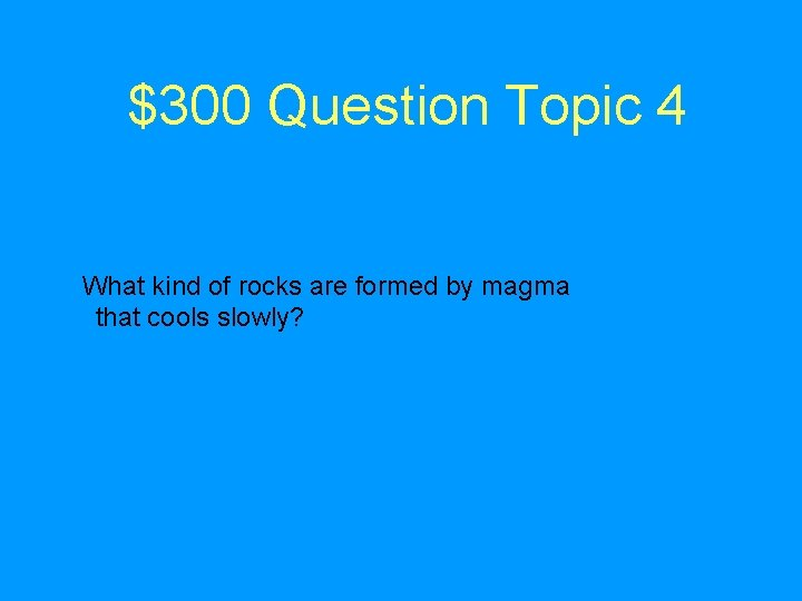 $300 Question Topic 4 What kind of rocks are formed by magma that cools