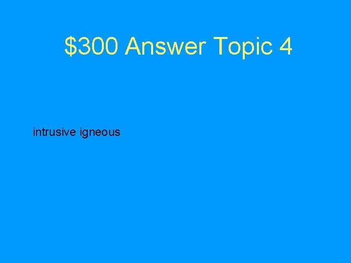 $300 Answer Topic 4 intrusive igneous