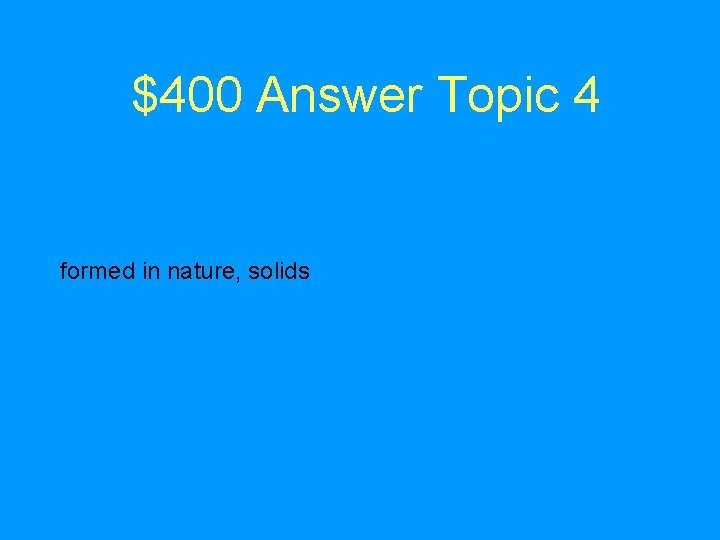 $400 Answer Topic 4 formed in nature, solids
