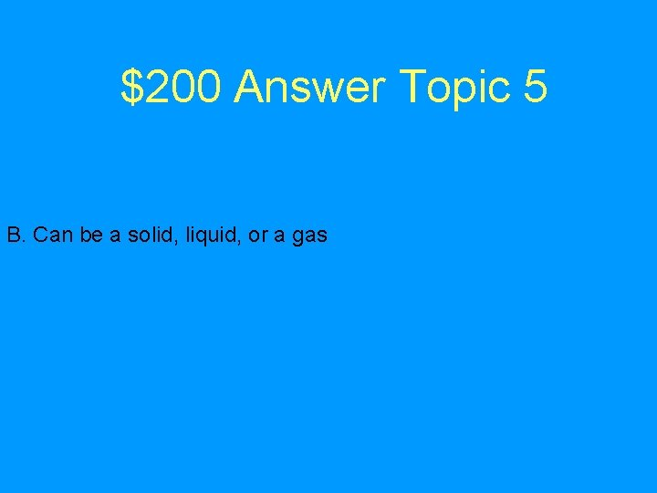 $200 Answer Topic 5 B. Can be a solid, liquid, or a gas