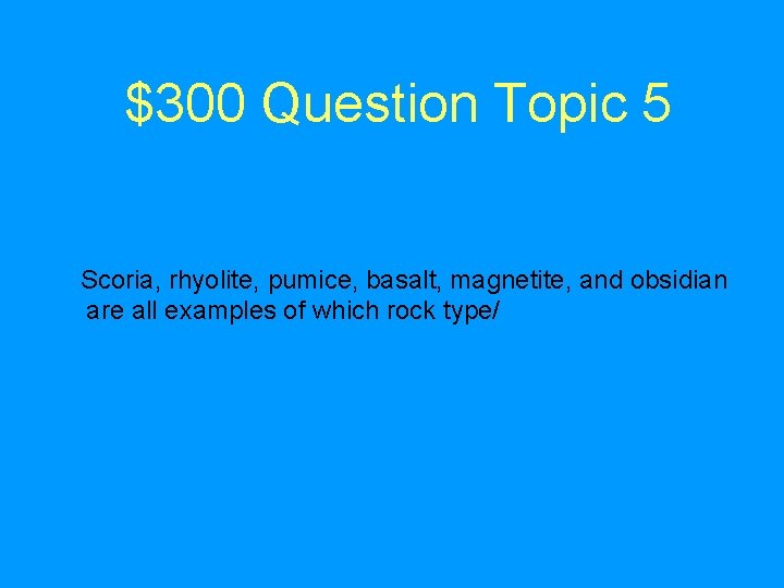 $300 Question Topic 5 Scoria, rhyolite, pumice, basalt, magnetite, and obsidian are all examples
