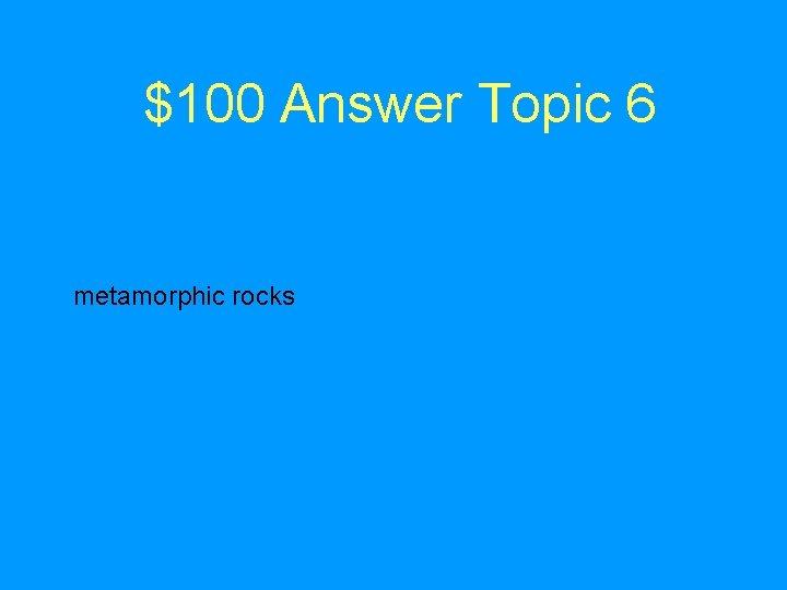 $100 Answer Topic 6 metamorphic rocks