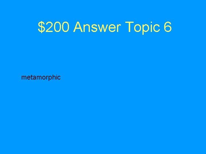 $200 Answer Topic 6 metamorphic