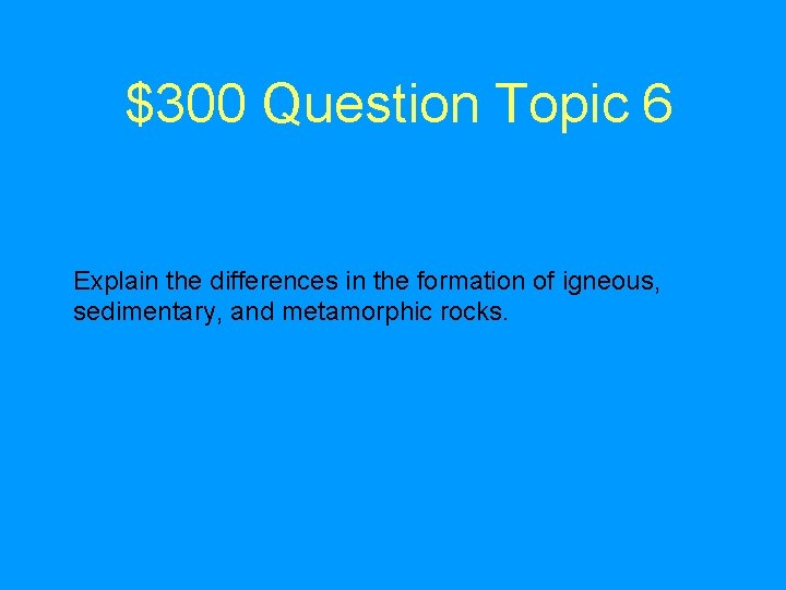 $300 Question Topic 6 Explain the differences in the formation of igneous, sedimentary, and