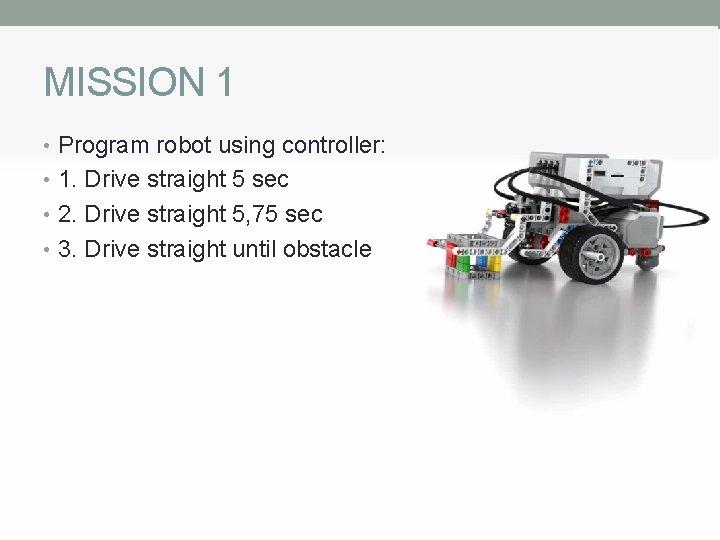 MISSION 1 • Program robot using controller: • 1. Drive straight 5 sec •