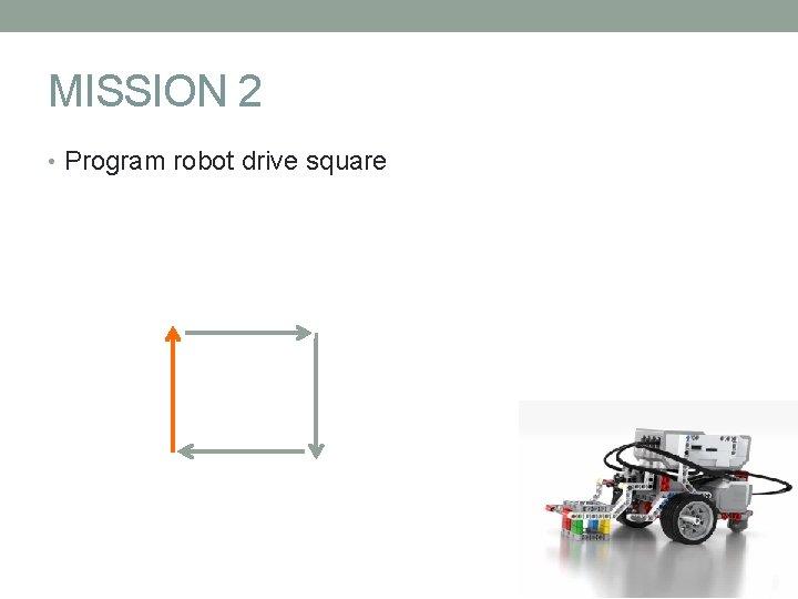 MISSION 2 • Program robot drive square