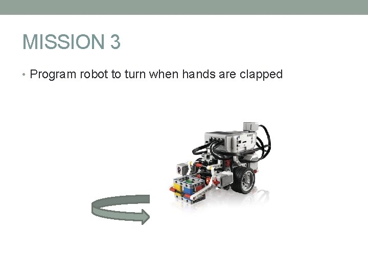 MISSION 3 • Program robot to turn when hands are clapped