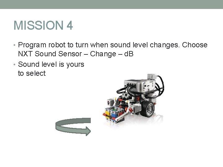 MISSION 4 • Program robot to turn when sound level changes. Choose NXT Sound