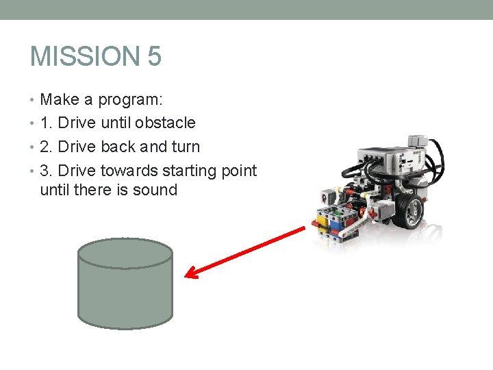 MISSION 5 • Make a program: • 1. Drive until obstacle • 2. Drive