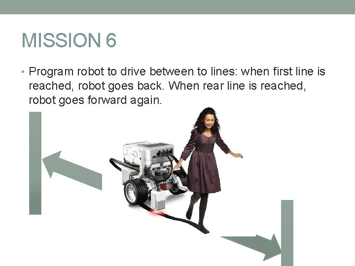 MISSION 6 • Program robot to drive between to lines: when first line is